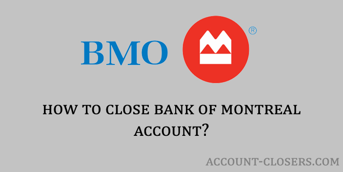 Steps to close Bank of Montreal Account
