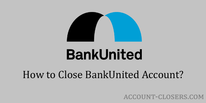 Steps to Close BankUnited Account