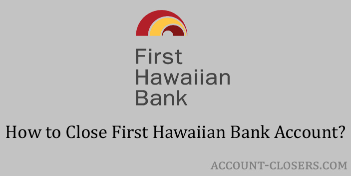 Steps to Close First Hawaiian Bank Account