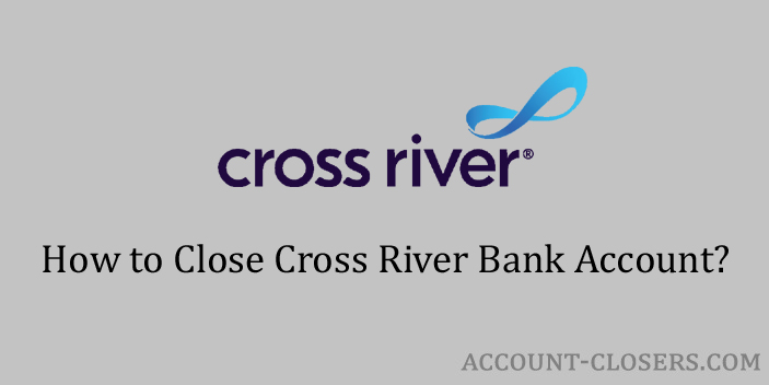 Steps to Close Cross River Bank Account