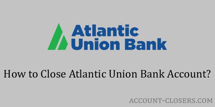 Steps to Close Atlantic Union Bank Account