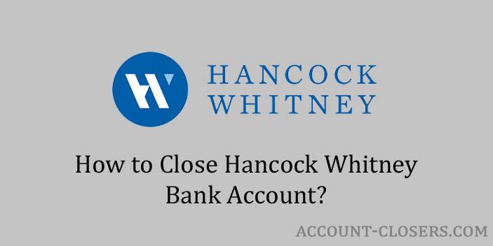 Steps to Close Hancock Whitney Bank Account