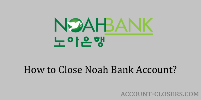 Steps to Close Noah Bank Account