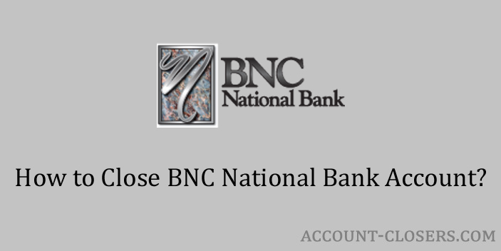 Steps to Close BNC National Bank Account